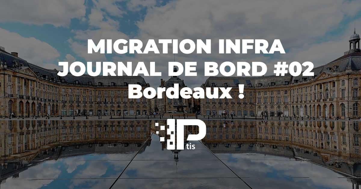 MIGRATION DE NOTRE INFRA – JOURNAL DE BORD#02 – BORDEAUX !
